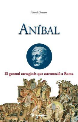 Anibal: El general cartagines que estremecio a Roma