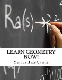Learn Geometry Now!: Geometry for the Person Who Has Never Understood Math!