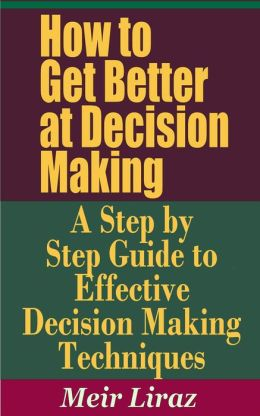 How to Get Better at Decision Making: A Step by Step Guide to Effective Decision Making Techniques (Small Business Management)