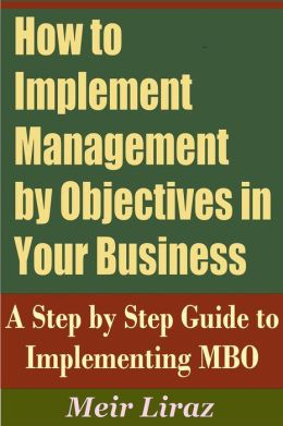 How to implement Management by Objectives in Your Business: A Step by Step Guide to Implementing MBO (Small Business Management)