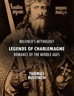 Bulfinch's Mythology: Legends of Charlemagne, Romance of the Middle Ages