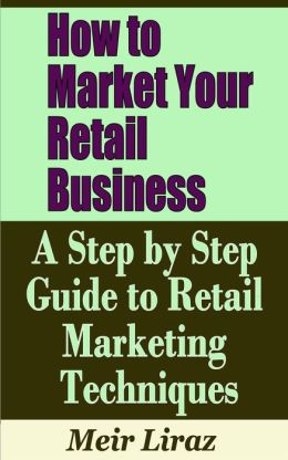 How to Market Your Retail Business: A Step by Step Guide to Retail Marketing Techniques (Small Business Management)