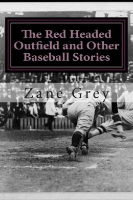 The Red Headed Outfield and Other Baseball Stories: (Zane Grey Classics Collection)