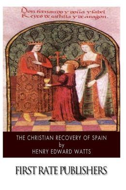 The Christian Recovery of Spain: Being the Story of Spain from the Moorish Conquest to the Fall of Granada (711 - 1491 A.D.)