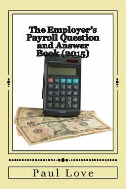 The Employer's Payroll Question and Answer Book (2015)