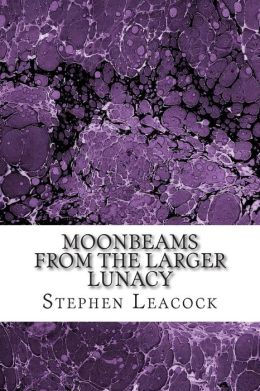 Moonbeams From The Larger Lunacy: (Stephen Leacock Classics Collection)