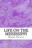 Book Cover Image. Title: Life On The Mississippi:  (Mark Twain Classics Collection), Author: Mark Twain