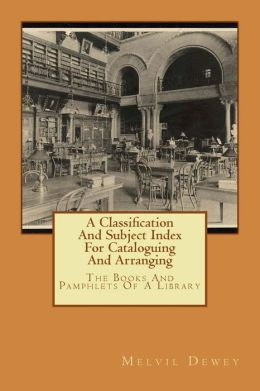 A Classification And Subject Index For Cataloguing And Arranging: The Books And Pamphlets Of A Library