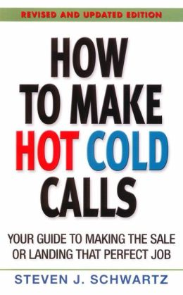 How to Make Hot Cold Calls: Your Guide to Making the Sale or Landing the Sale or Landing thet Perfect Job