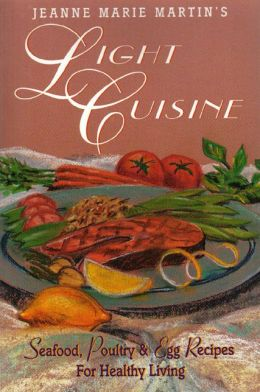 Jeanne Marie Martin's Light Cuisine: Seafood, Poultry and Egg Recipes for Healthy Living