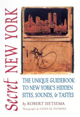 Secret New York: The Unique Guidebook to New York's Hidden Sites, Sounds, and Tastes