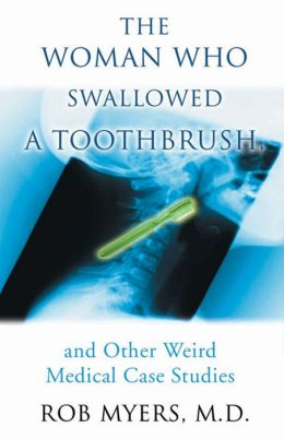The Woman Who Swallowed a Toothbrush: And Other Weird Medical Case Histories