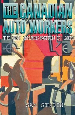 The Canadian Auto Workers: The Birth and Transformation of a Union