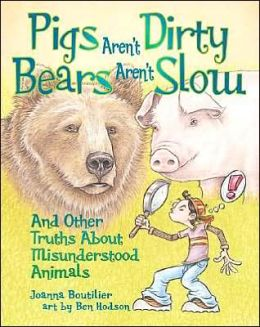 Pigs Aren't Dirty, Bears Aren't Slow: And Other Truths About Misunderstood Animals