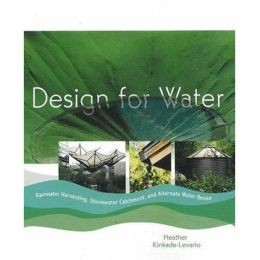 Design for Water: Rainwater Harvesting, Stormwater Catchment, and Alternate Water Reuse