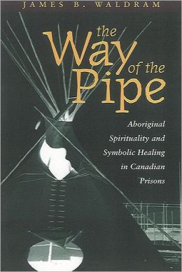 The Way of the Pipe: Aboriginal Spirituality and Symbolic Healing in Canadian Prisons