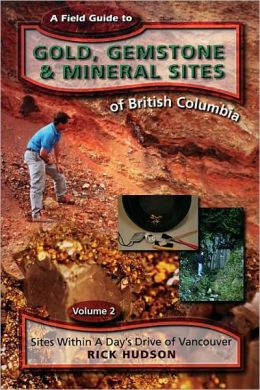 Field Guide to Gold, Gemstone and Mineral Sites of British Columbia: Sites within a Day's Drive of Vancouver