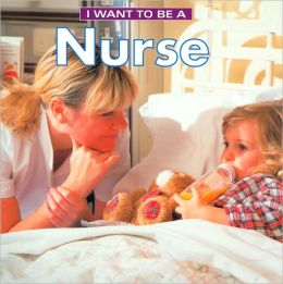 I Want To Be A Nurse (I Want to Be Series)
