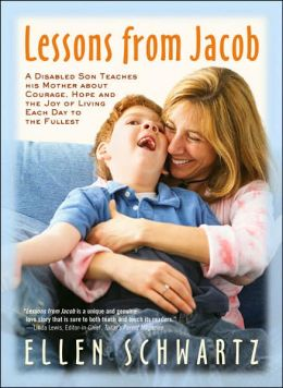 Lessons from Jacob: A Disabled Son Teaches His Mother about Courage, Hope and the Joy of Living Each Day to the Fullest