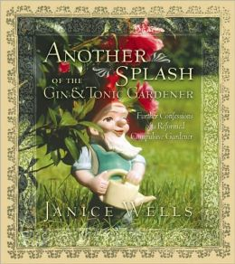 Another Splash of the Gin and Tonic Gardener: Further Confessions of a Reformed Compulsive Gardener