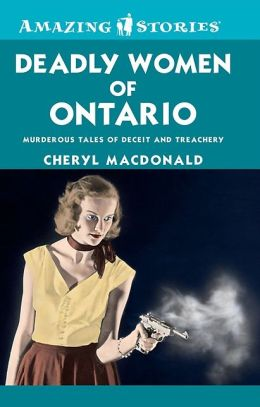 Deadly Women of Ontario: Murderous Tales of Deceit and Treachery