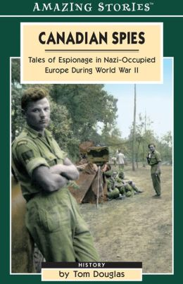 Canadian Spies: Tales of Espionage in Nazi-Occupied Europe During World War II