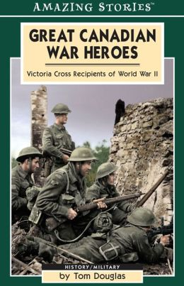 Great Canadian War Heroes: Victoria Cross Recepients of World War II