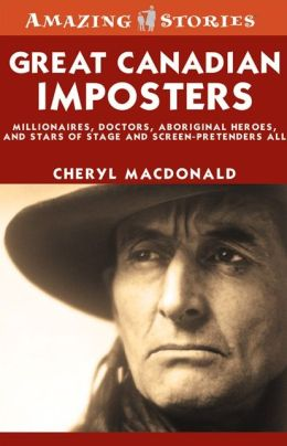 Great Canadian Imposters: Millionaires, Doctors, Aboriginal Heroes, and Stars of Stage and Screen - Pretenders All