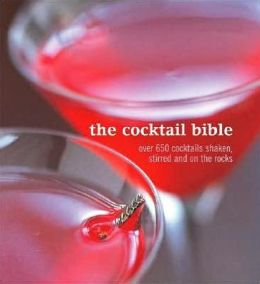 Cocktail Bible: Over 600 Cocktails Shaken, Stirred and On the Rocks