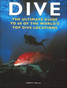 Dive: The Ultimate Guide to 60 of the World's Top Dive Locations