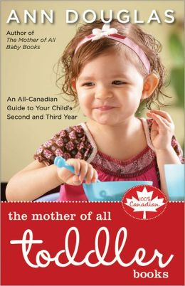 Mother of All Toddler Books: An All-Canadian Guide to Your Child's Second and Third Years