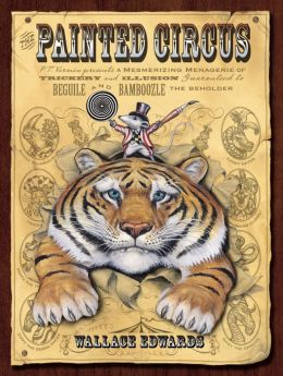 The Painted Circus: P. T. Vermin Presents a Mesmerizing Menagerie of Trickery and Illusion Guaranteed to Beguile and Bamboozle the Beholder