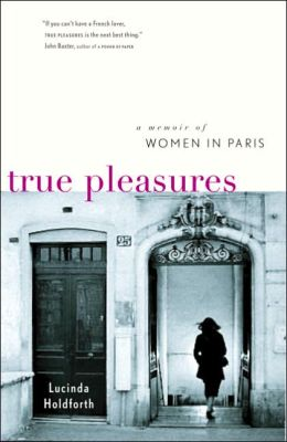 True Pleasures: A Memoir of Women in Paris