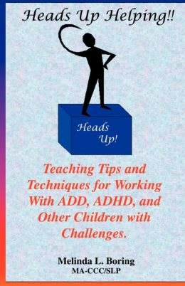 Heads up Helping!! Teaching Tips and Techniques for Working with ADD, ADHD, and Other Children with Challenges