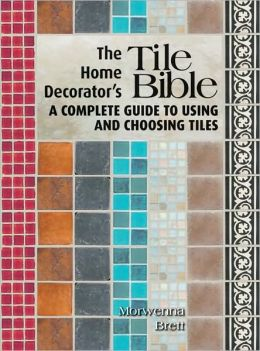 Home Decorator's Tile Bible: A Complete Guide to Using and Choosing Tiles