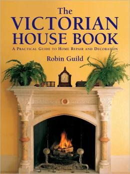 Victorian House Book: A practical Guide to Home Repair and Decoration