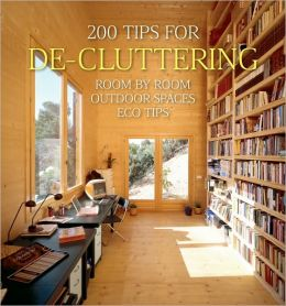 200 Tips for De-cluttering: Room by Room, Including Outdoor Spaces and Eco Tips