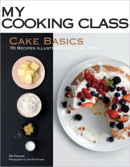 Cake Basics: 70 Recipes Illustrated Step by Step