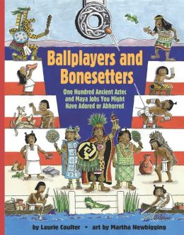 Ballplayers and Bonesetters: One Hundred Ancient Aztec and Maya Jobs You Might Have Adored or Abhorred
