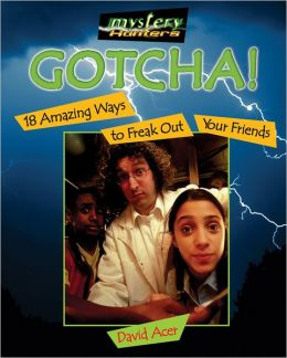 Gotcha!: 18 Amazing Ways to Freak Out Your Friends