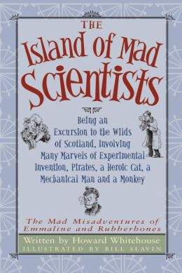 Island of the Mad Scientists: Being an Excursion to the Wilds of Scotland, Involving Many Marvels of Experimental Invention, Pirates, a Heroic Cat, a Mechanical Man and a Monkey
