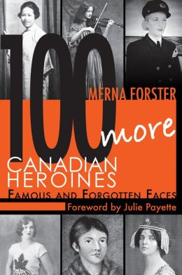 100 More Canadian Heroines: Famous and Forgotten Faces