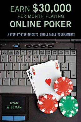 Earn $30,000 per Month Playing Online Poker: A Step-By-Step Guide to Single Table Tournaments