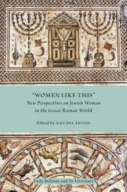 Women Like This(Early Judaism and Its Literature): New Perspectives on Jewish Women in the Greco-Roman World