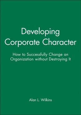 Developing Corporate Character: How to Successfully Change an Organization without Destroying It
