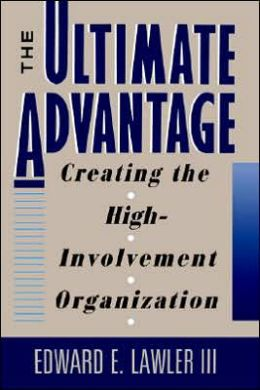 The Ultimate Advantage: Creating the High-Involvement Organization