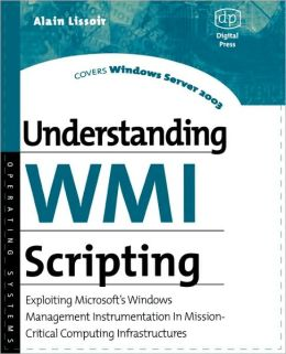 Understanding WMI Scripting: Exploiting Microsoft's Windows Management Instrumentation in Mission-Critical Computing Infrastructures Alain Lissoir