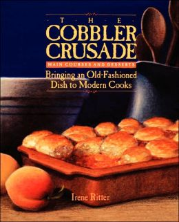 Cobbler Crusade: Main Courses and Desserts Bringing an Old-Fashioned Dish to Modern Cooks