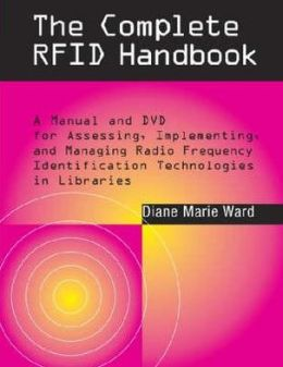 The Complete RFID Handbook: A Manual and DVD for Assessing, Implementing, and Managing Radio Frequency Identification Technologies in Libraries