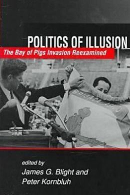Politics of Illusion: The Bay of Pigs Invasion Reexamined